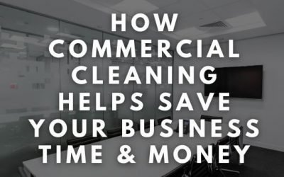 How Commercial Cleaning Helps Save Your Business Time & Money